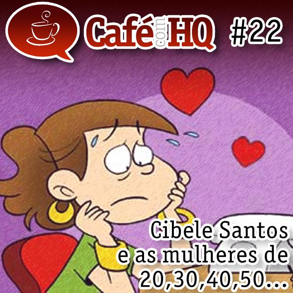 Café com HQ #22 - Cibele Santos e as mulheres de 20, 30, 40, 50...