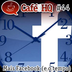 Café com HQ #44 - Mais Facebook (e o tempo)